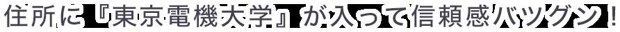 住所に『東京電機大学』が入って信頼感バツグン!